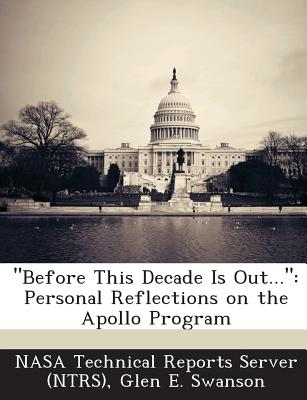 Before This Decade Is Out...: Personal Reflections on the Apollo Program - Swanson, Glen E, and Nasa Technical Reports Server (Ntrs) (Creator)