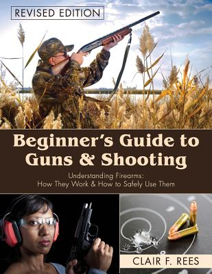 Beginner's Guide to Guns & Shooting - Rees, Clair F