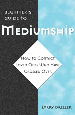Beginner's Guide to Mediumship: How to Contact Loved Ones Who Have Crossed Over - Dreller, Larry