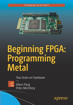Beginning FPGA: Programming Metal: Your brain on hardware - Pang, Aiken, and Membrey, Peter, and Crabb, Vasantha