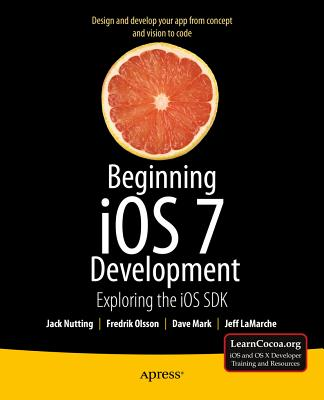 Beginning iOS 7 Development: Exploring the iOS SDK - Nutting, Jack, and Mark, David, and LaMarche, Jeff