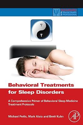 Behavioral Treatments for Sleep Disorders: A Comprehensive Primer of Behavioral Sleep Medicine Interventions - Perlis, Michael L (Editor), and Aloia, Mark (Editor), and Kuhn, Brett (Editor)