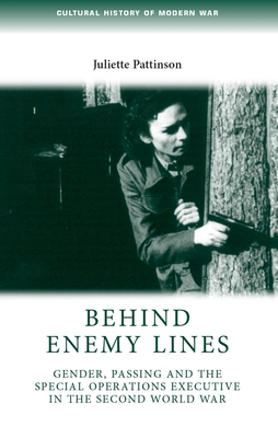 Behind Enemy Lines: Gender, Passing and the Special Operations Executive in the Second World War - Pattinson, Juliette