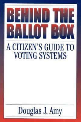 Behind the Ballot Box: A Citizen's Guide to Voting Systems - Amy, Douglas J, Professor