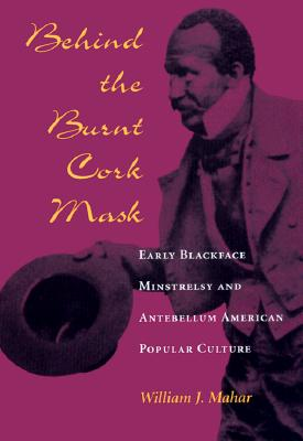 Behind the Burnt Cork Mask: Early Blackface Minstrelsy and Antebellum American Popular Culture - Mahar, William J