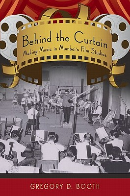 Behind the Curtain: Making Music in Mumbai's Film Studios - Booth, Gregory D