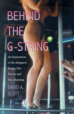 Behind the G-String: An Exploration of the Stripper's Image, Her Person and Her Meaning - Scott, David A