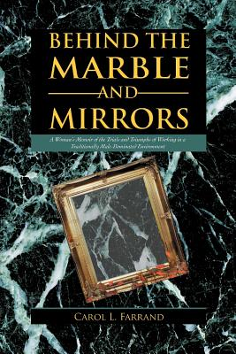 Behind the Marble and Mirrors: A Woman's Memoir of the Trials and Triumphs of Working in a Traditionally Male-Dominated Environment - Farrand, Carol L