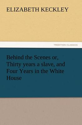 Behind the Scenes Or, Thirty Years a Slave, and Four Years in the White House - Keckley, Elizabeth