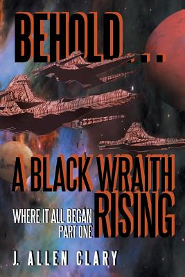 Behold ... a Black Wraith Rising: Where It All Began, Part One - Clary, J Allen