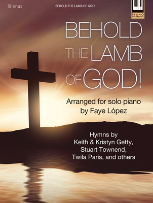 Behold the Lamb of God!: Hymns by Keith & Kristyn Getty, Stuart Townend, Twila Paris, and Others - Lopez, Faye (Composer)