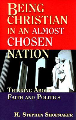 Being Christian in an Almost Chosen Nation: Thinking about Faith and Politics - Shoemaker, H Stephen, Dr.