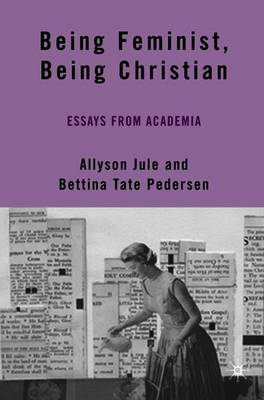 Being Feminist, Being Christian: Essays from Academia - Jule, A (Editor), and Pedersen, B (Editor)