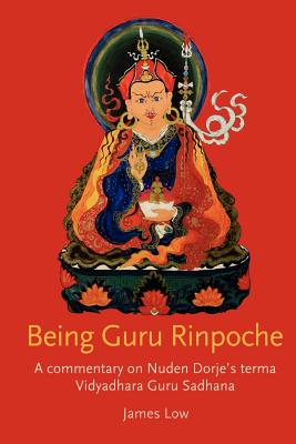 Being Guru Rinpoche: A Commentary on Nuden Dorje's Terma Vidyadhara Guru Sadhana - Low, James
