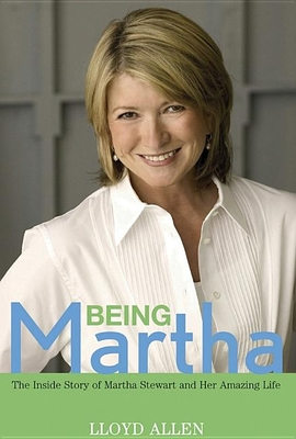 Being Martha: The Inside Story of Martha Stewart and Her Amazing Life - Allen, Lloyd