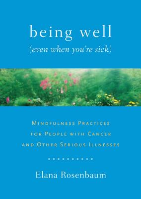Being Well (Even When You're Sick): Mindfulness Practices for People with Cancer and Other Serious Illnesses - Rosenbaum, Elana, and Kabat-Zinn, Jon, PhD (Foreword by)