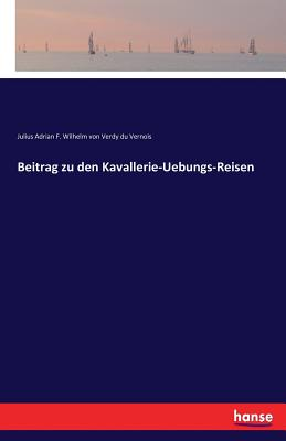 Beitrag Zu Den Kavallerie-Uebungs-Reisen - Julius a F W Von Verdy Du Vernois