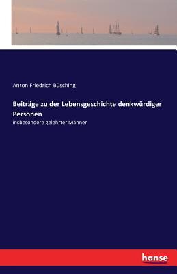 Beitrage Zu Der Lebensgeschichte Denkwurdiger Personen - Busching, Anton Friedrich
