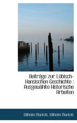 Beitrage Zur Lubisch-Hansischen Geschichte: Ausgewahlte Historische Arbeiten - Mantels, Wilhelm