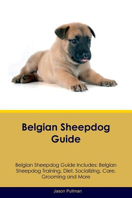 Belgian Sheepdog Guide Belgian Sheepdog Guide Includes: Belgian Sheepdog Training, Diet, Socializing, Care, Grooming, Breeding and More - Pullman, Jason