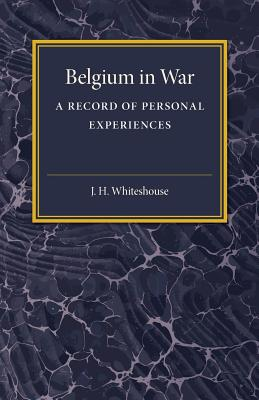 Belgium in War: A Record of Personal Experiences - Whitehouse, J.H., and Lloyd George, David (Introduction by)