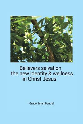 Believers Salvation, the New Identity & Wellness in Christ Jesus - Penuel, Grace Selah