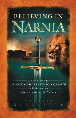 Believing in Narnia: A Kid's Guide to Unlocking the Secret Symbols of Faith in C.S. Lewis' the Chronicles of Narnia - Gillespie, Natalie