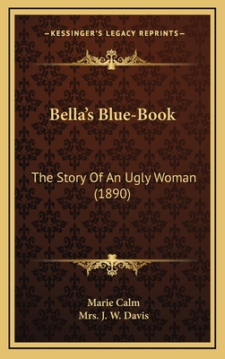 Bella's Blue-Book Bella's Blue-Book: The Story of an Ugly Woman (1890) the Story of an Ugly Woman (1890) - Calm, Marie, and Davis, Mrs J W (Translated by)