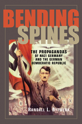 Bending Spines: The Propagandas of Nazi Germany and the German Democratic Republic - Bytwerk, Randall L