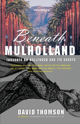 Beneath Mulholland: Thoughts on Hollywood and Its Ghosts - Thomson, David