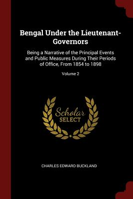 Bengal Under the Lieutenant-Governors: Being a Narrative of the Principal Events and Public Measures During Their Periods of Office, from 1854 to 1898; Volume 2 - Buckland, Charles Edward