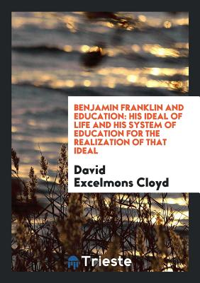 Benjamin Franklin and Education: His Ideal of Life and His System of Education for the Realization of That Ideal - Cloyd, David Excelmons
