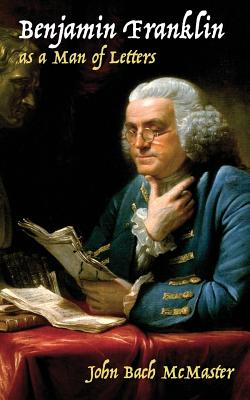 Benjamin Franklin as a Man of Letters - McMaster, John Bach