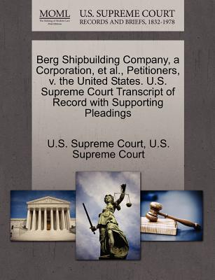 Berg Shipbuilding Company, a Corporation, et al., Petitioners, V. the United States. U.S. Supreme Court Transcript of Record with Supporting Pleadings - U S Supreme Court (Creator)