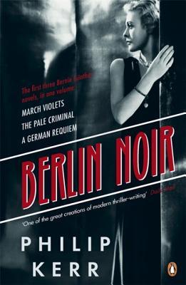Berlin Noir: March Violets, The Pale Criminal, A German Requiem - Kerr, Philip