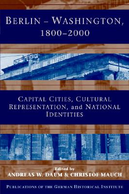 Berlin - Washington, 1800 2000: Capital Cities, Cultural Representation, and National Identities - Daum, Andreas W (Editor), and Lazar, David (Editor), and Mauch, Christof, Professor (Editor)