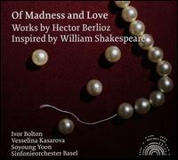 Berlioz: Of Madness and Love - Soyoung Yoon (violin); Vesselina Kasarova (mezzo-soprano); Sinfonieorchester Basel; Ivor Bolton (conductor)