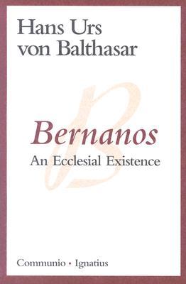 Bernanos: An Ecclesial Existence - Von Balthasar, Hans Urs, Cardinal