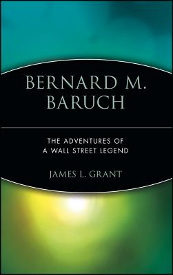 Bernard M. Baruch: The Adventures of a Wall Street Legend - Grant, James L