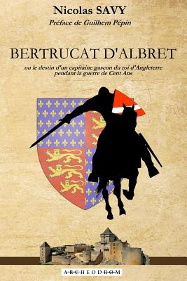 Bertrucat D'Albret: Ou Le Destin D'Un Capitaine Gascon Du Roi D'Angleterre Pendant La Guerre de Cent ANS. - Savy, Nicolas