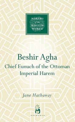 Beshir Agha: Chief Eunuch of the Ottoman Imperial Harem - Hathaway, Jane