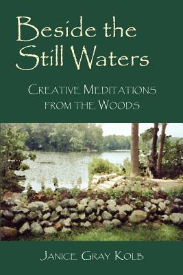 Beside the Still Waters: Creative Meditations from the Woods - Kolb, Janice E M