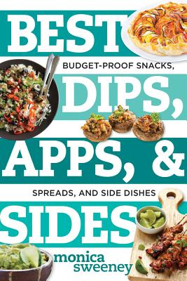 Best Dips, Apps, & Sides: Budget-Proof Snacks, Spreads, and Side Dishes - Sweeney, Monica