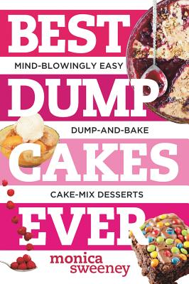 Best Dump Cakes Ever: Mind-Blowingly Easy Dump-And-Bake Cake-Mix Desserts - Sweeney, Monica