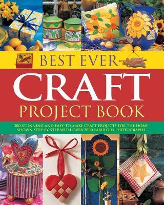 Best Ever Craft Project Book: 300 Stunning and Easy-to-Make Craft Projects for the Home Shown in Step-by-Step with Over 2000 Fabulous Photographs - Painter, Lucy (Editor)
