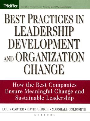 Best Practices in Leadership Development and Organization Change: How the Best Companies Ensure Meaningful Change and Sustainable Leadership - Carter, Louis (Editor), and Goldsmith, Marshall (Editor), and Ulrich, David (Editor)