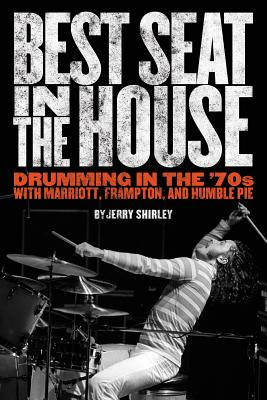 Best Seat in the House: Drumming in the '70s with Marriott, Frampton, and Humble Pie - Shirley, Jerry, and Cohan, Jon (Editor)