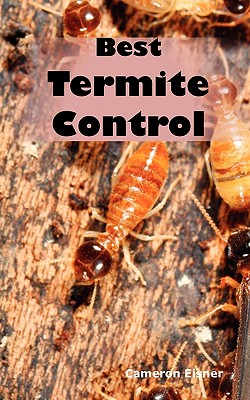 Best Termite Control: All You Need to Know about Termites and How to Get Rid of Them Fast - Eisner, Cameron