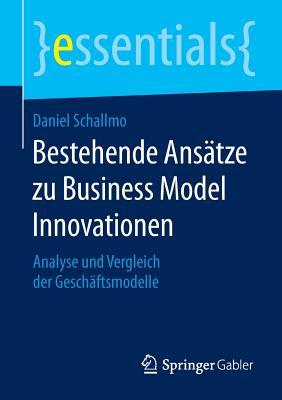 Bestehende Ansatze Zu Business Model Innovationen: Analyse Und Vergleich Der Geschaftsmodelle - Schallmo, Daniel