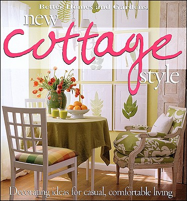 Better Homes and Gardens New Cottage Style: Decorating Ideas for Casual, Comfortable Living - Better Homes and Gardens (Editor), and Gardens, Better Homes &, and Lastbetter Homes & Gardens